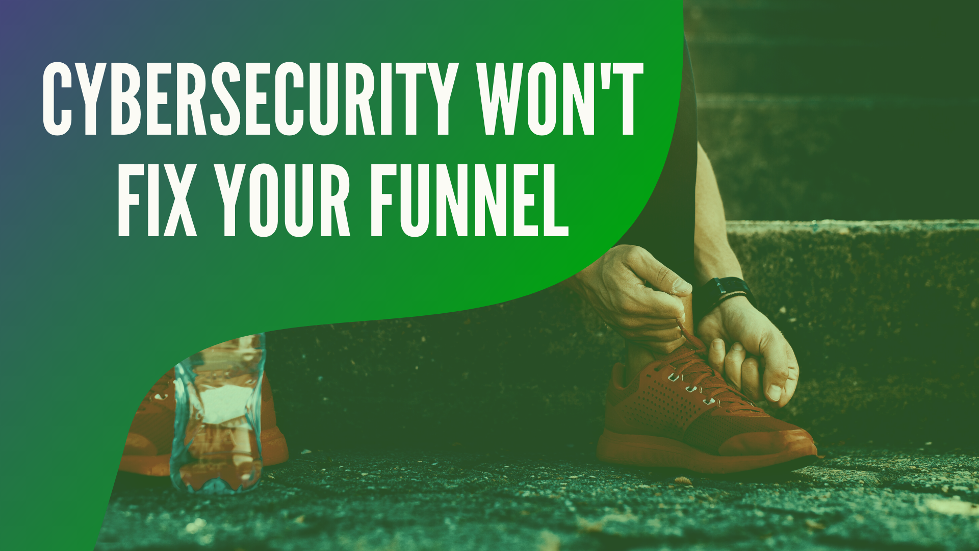 Cybersecurity Will Not Fix Your Funnel